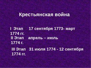 Крестьянская война I Этап 17 сентября 1773- март 1774 гг. II Этап апрель – ию