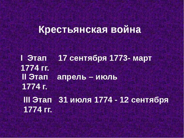 Крестьянская война I Этап 17 сентября 1773- март 1774 гг. II Этап апрель – ию...