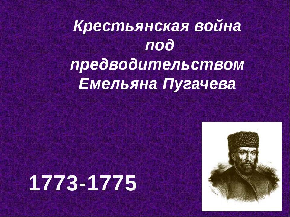 Крестьянская война под предводительством Емельяна Пугачева 1773-1775