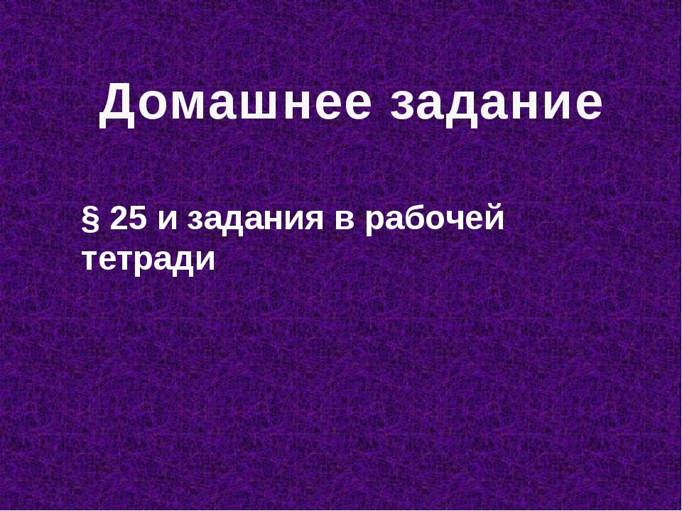 Домашнее задание § 25 и задания в рабочей тетради