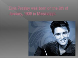Elvis Presley was born on the 8th of January, 1935 in Mississippi.