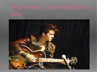 When he was 13, mother bought him a guitar.