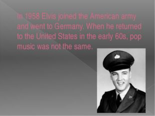 In 1958 Elvis joined the American army and went to Germany. When he returned