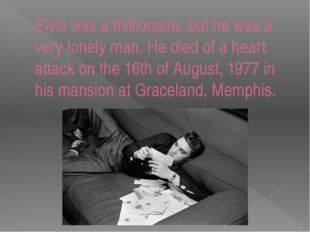 Elvis was a millionaire, but he was a very lonely man. He died of a heart att
