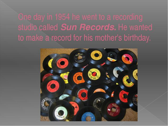One day in 1954 he went to a recording studio called Sun Records. He wanted t...