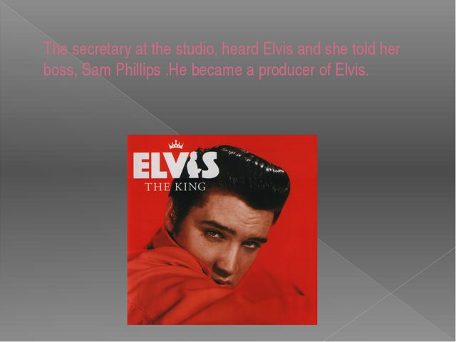 The secretary at the studio, heard Elvis and she told her boss, Sam Phillips...