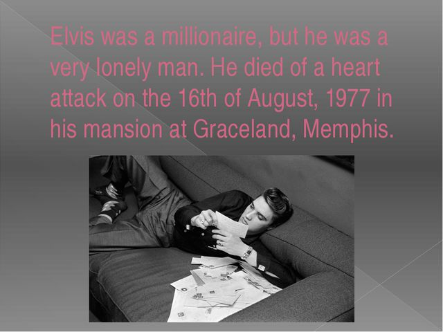 Elvis was a millionaire, but he was a very lonely man. He died of a heart att...