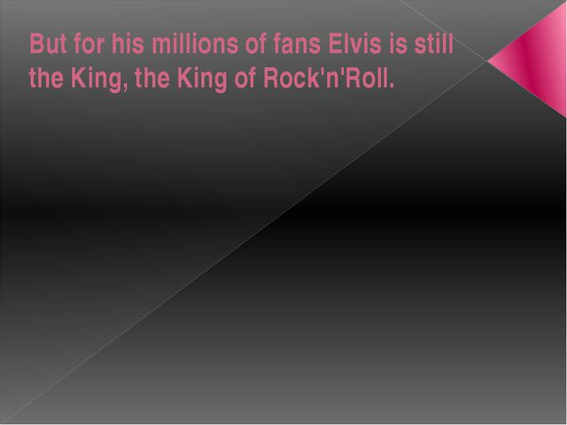 But for his millions of fans Elvis is still the King, the King of Rock'n'Roll.