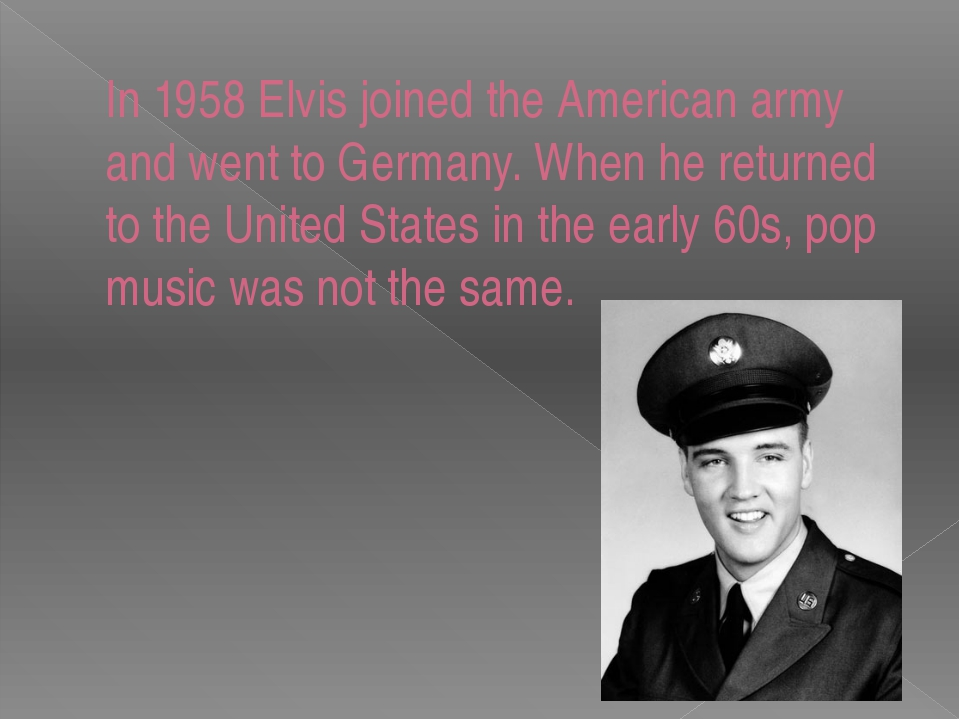 In 1958 Elvis joined the American army and went to Germany. When he returned...