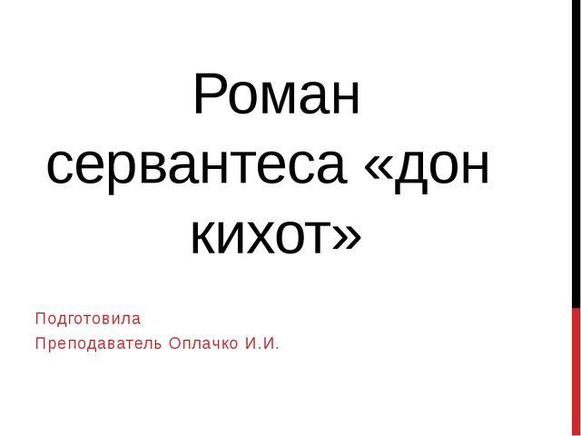 Роман сервантеса «дон кихот» Подготовила Преподаватель Оплачко И.И.