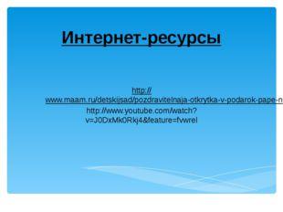 Интернет-ресурсы http://www.maam.ru/detskijsad/pozdravitelnaja-otkrytka-v-pod