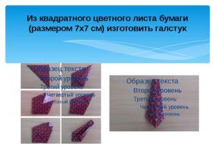 Из квадратного цветного листа бумаги (размером 7х7 см) изготовить галстук