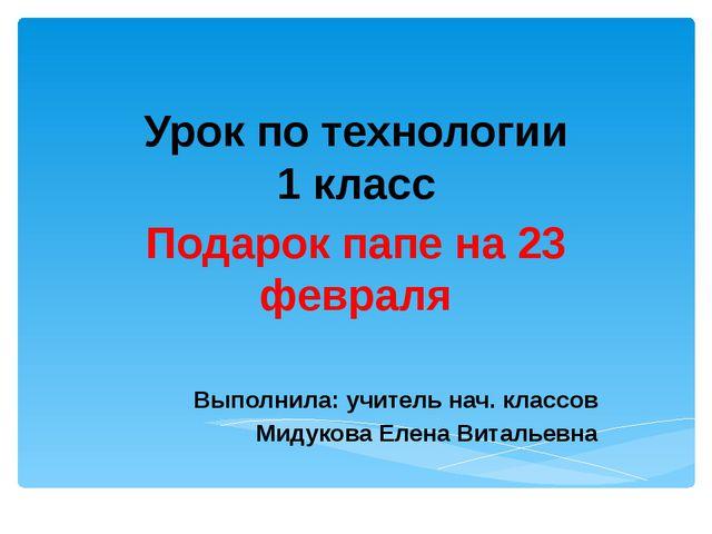 Урок по технологии 1 класс Подарок папе на 23 февраля Выполнила: учитель нач....