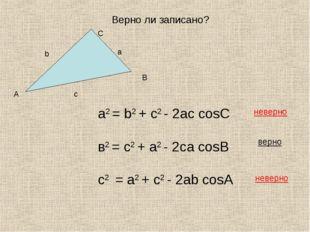 Верно ли записано? а2 = b2 + с2 - 2aс cosC в2 = с2 + a2 - 2сa cosB с2 = a2 +