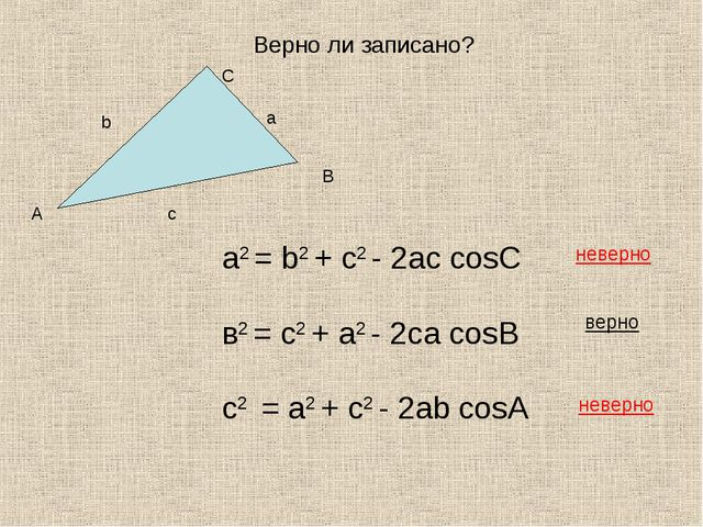 Верно ли записано? а2 = b2 + с2 - 2aс cosC в2 = с2 + a2 - 2сa cosB с2 = a2 +...