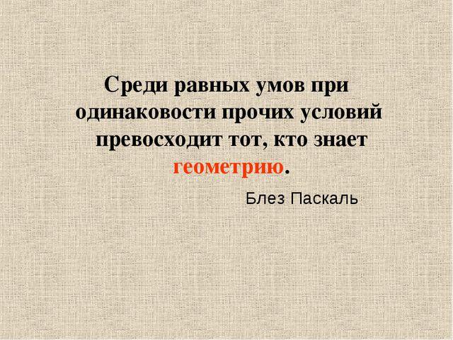 Среди равных умов при одинаковости прочих условий превосходит тот, кто знает...