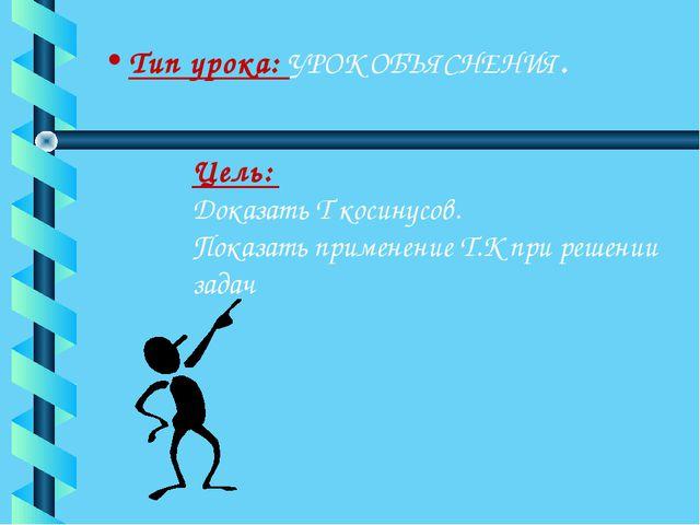 Тип урока: УРОК ОБЪЯСНЕНИЯ. Цель: Доказать Т косинусов. Показать применение Т...