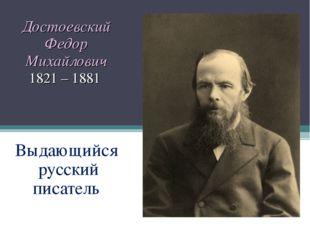 Достоевский Федор Михайлович 1821 – 1881 Выдающийся русский писатель