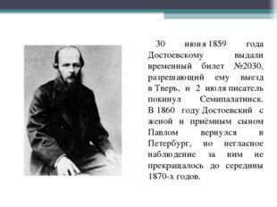 30 июня1859 года Достоевскому выдали временный билет №2030, разрешающий ему