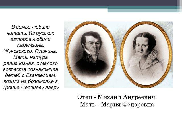 Отец - Михаил Андреевич Мать - Мария Федоровна В семье любили читать. Из русс...