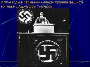 В 30-е годы в Германии к власти пришли фашисты во главе с Адольфом Гитлером.