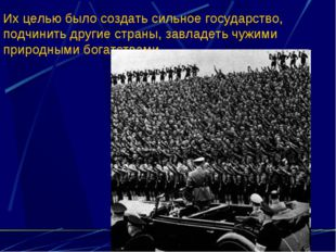 Их целью было создать сильное государство, подчинить другие страны, завладеть