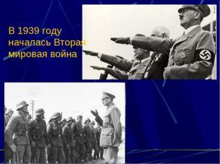 В 1939 году началась Вторая мировая война