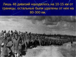 Лишь 48 дивизий находилось на 10-15 км от границы, остальные были удалены от