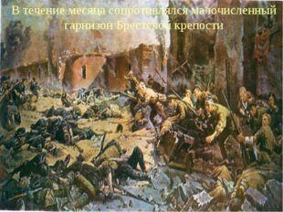 В течение месяца сопротивлялся малочисленный гарнизон Брестской крепости