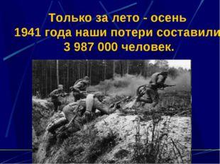 Только за лето - осень 1941 года наши потери составили 3 987 000 человек.