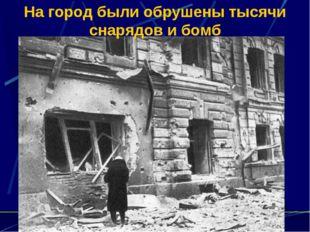 На город были обрушены тысячи снарядов и бомб