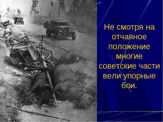 Не смотря на отчаяное положение многие советские части вели упорные бои.