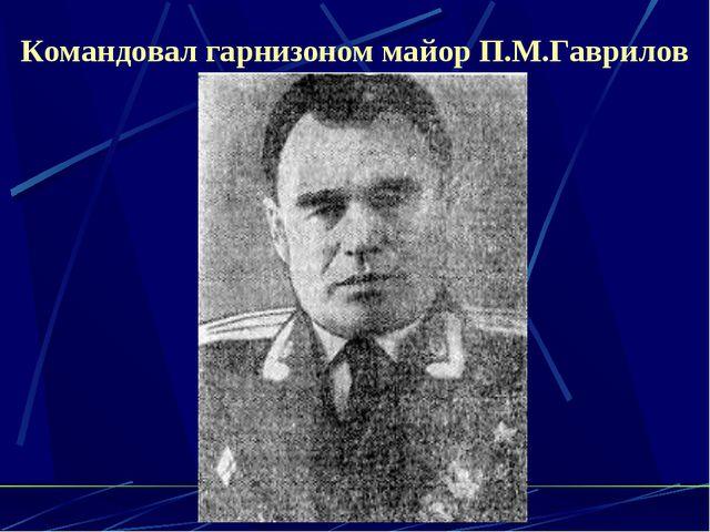Командовал гарнизоном майор П.М.Гаврилов