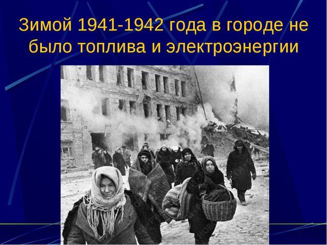 Зимой 1941-1942 года в городе не было топлива и электроэнергии