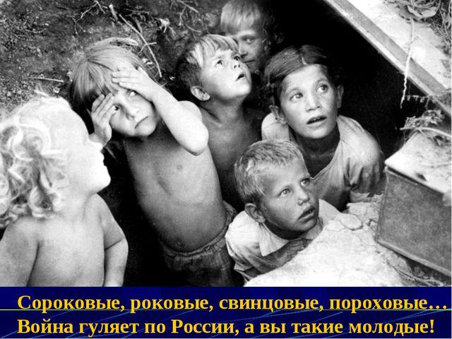 Сороковые, роковые, свинцовые, пороховые… Война гуляет по России, а вы такие...