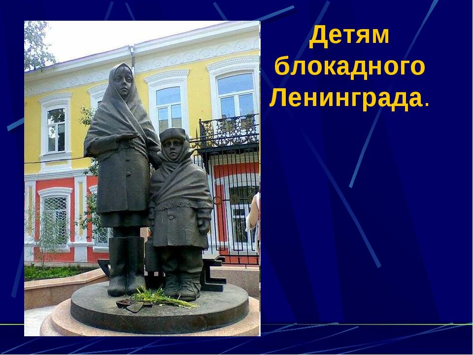 Детям блокадного Ленинграда.