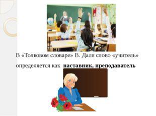 В «Толковом словаре» В. Даля слово «учитель» определяется как наставник, пре