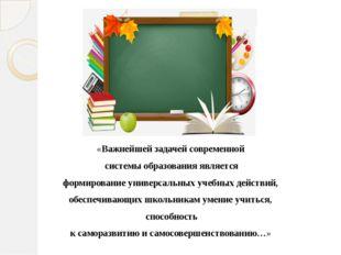 «Важнейшей задачей современной системы образования является формирование уни
