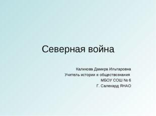 Северная война Каликова Дамира Ильтаровна Учитель истории и обществознания МБ
