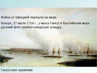 Гангутское сражение Война со Швецией перешла на море. Вскоре, 27 июля 1714 г.