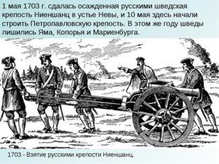 1703 - Взятие русскими крепости Ниеншанц. 1 мая 1703 г. сдалась осажденная ру