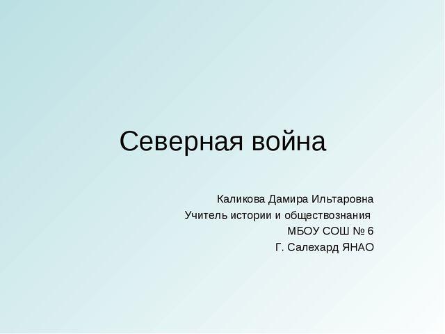 Северная война Каликова Дамира Ильтаровна Учитель истории и обществознания МБ...