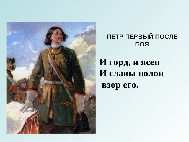 ПЕТР ПЕРВЫЙ ПОСЛЕ БОЯ И горд, и ясен И славы полон взор его.