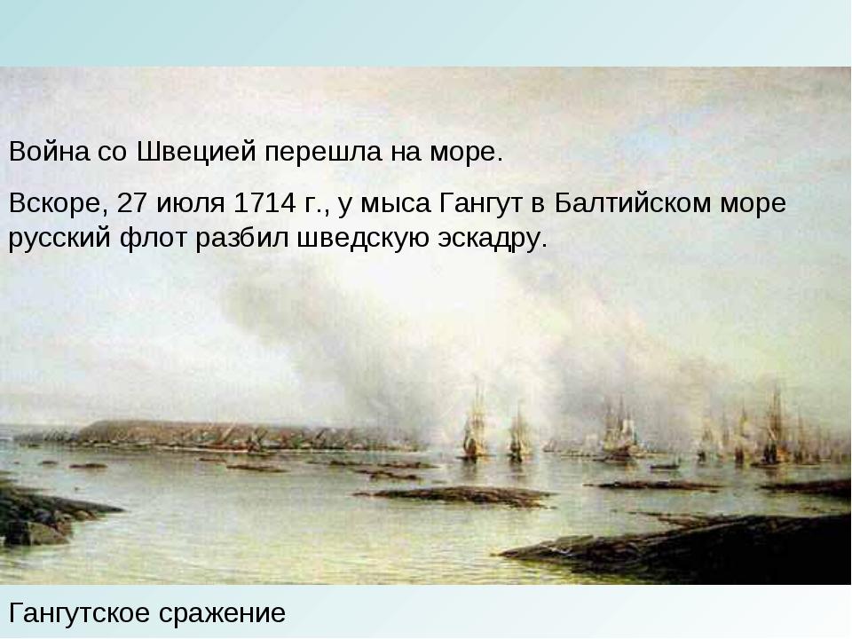 Гангутское сражение Война со Швецией перешла на море. Вскоре, 27 июля 1714 г....