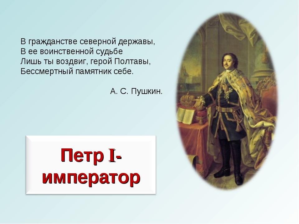 В гражданстве северной державы, В ее воинственной судьбе Лишь ты воздвиг, гер...
