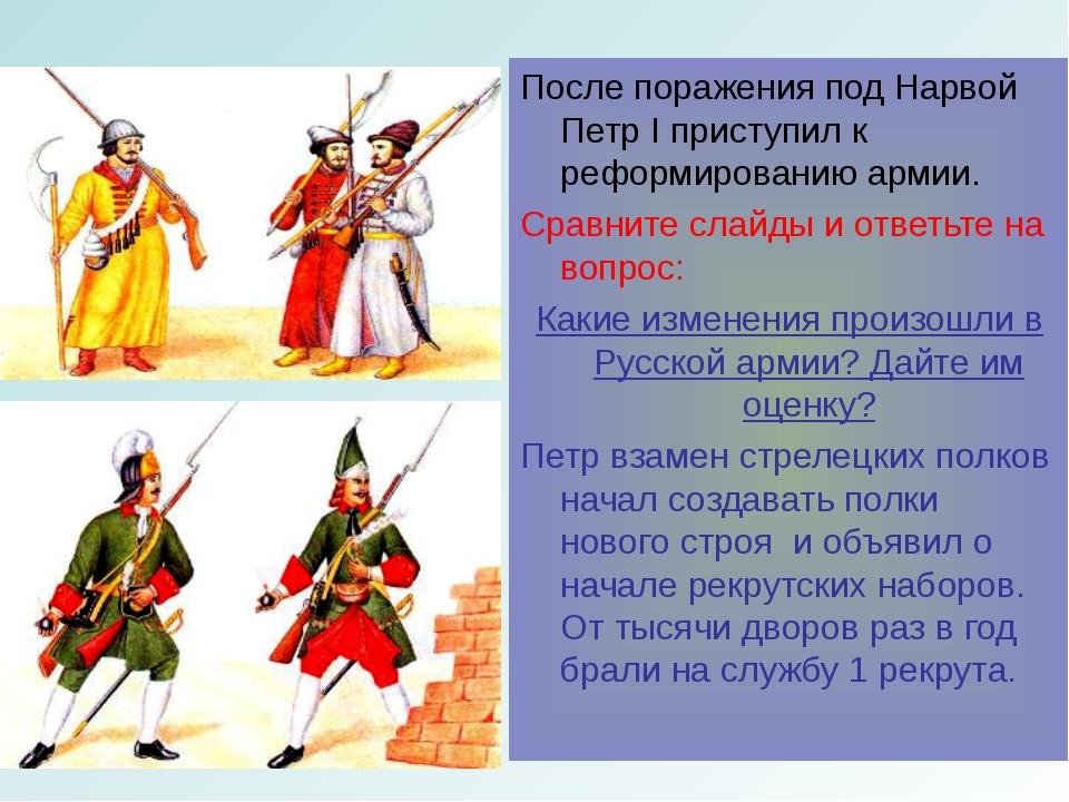 После поражения под Нарвой Петр I приступил к реформированию армии. Сравните...