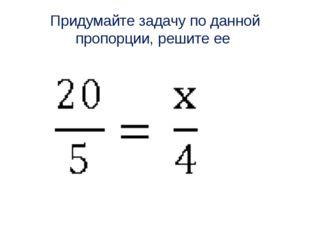 Придумайте задачу по данной пропорции, решите ее