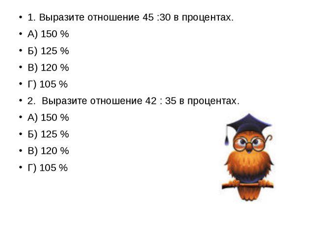 1. Выразите отношение 45 :30 в процентах. А) 150 % Б) 125 % В) 120 % Г) 105...