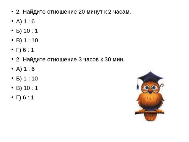 2. Найдите отношение 20 минут к 2 часам. А) 1 : 6 Б) 10 : 1 В) 1 : 10 Г) 6 :...