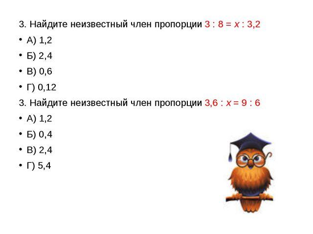 3. Найдите неизвестный член пропорции 3 : 8 =х: 3,2 А) 1,2 Б) 2,4 В) 0,6 Г...